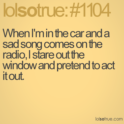 When I'm in the car and a sad song comes on the radio, I stare out the window and pretend to act it out.