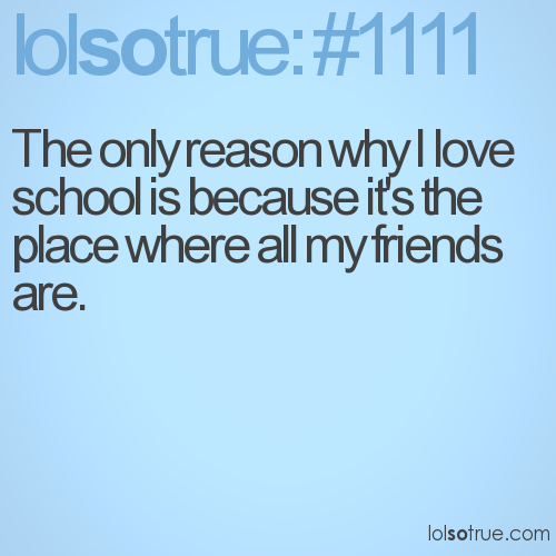 The only reason why I love school is because it's the place where all my friends are.