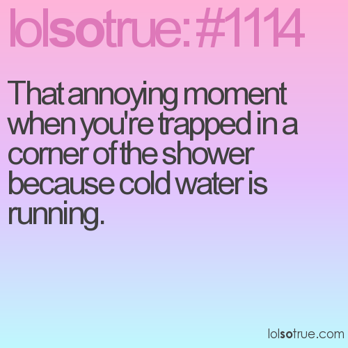 That annoying moment when you're trapped in a corner of the shower because cold water is running.
