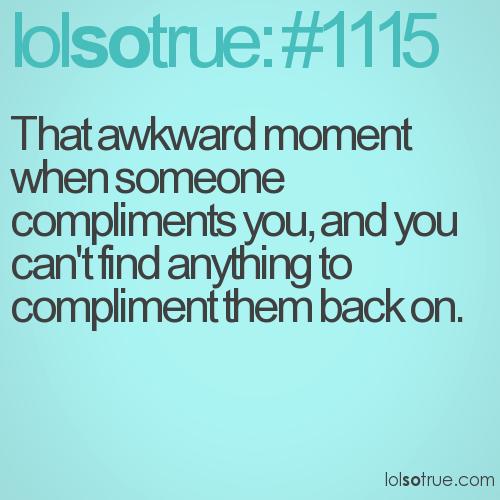That awkward moment when someone compliments you, and you can't find anything to compliment them back on.