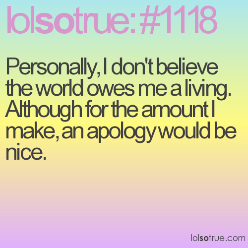Personally, I don't believe the world owes me a living. Although for the amount I make, an apology would be nice.