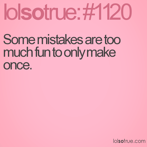 Some mistakes are too much fun to only make once.