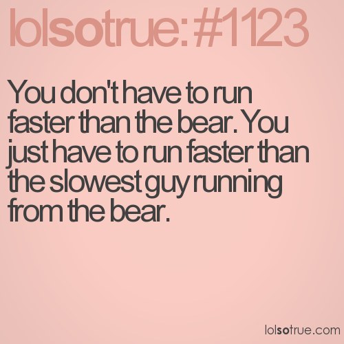 You don't have to run faster than the bear. You just have to run faster than the slowest guy running from the bear.