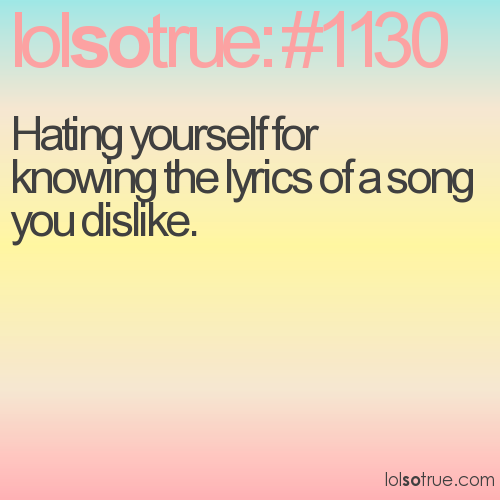 Hating yourself for knowing the lyrics of a song you dislike.