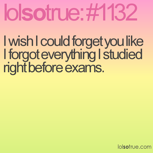 I wish I could forget you like I forgot everything I studied right before exams.