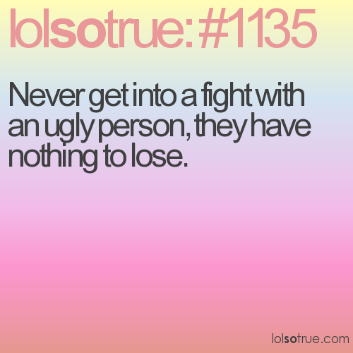 Never get into a fight with an ugly person, they have nothing to lose.