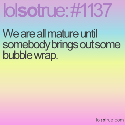 We are all mature until somebody brings out some bubble wrap.
