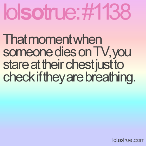 That moment when someone dies on TV, you stare at their chest just to check if they are breathing.