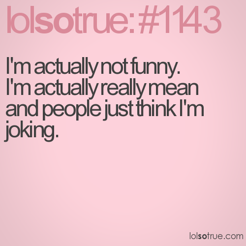 I'm actually not funny.  I'm actually really mean and people just think I'm joking.