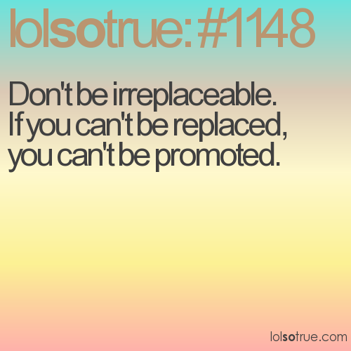 Don't be irreplaceable. 