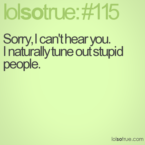 Sorry, I can't hear you.  I naturally tune out stupid people.