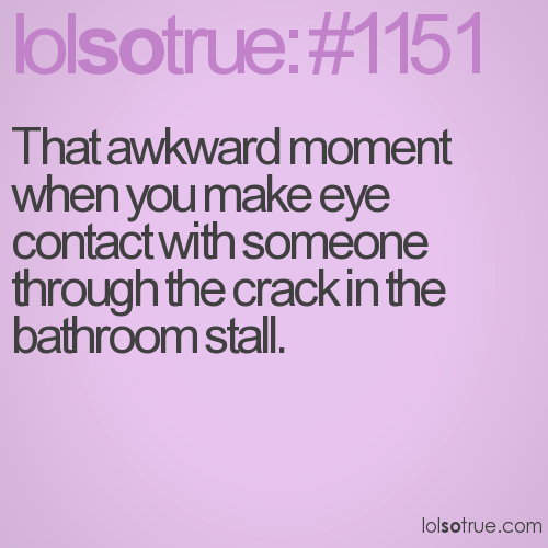 That awkward moment when you make eye contact with someone through the crack in the bathroom stall.