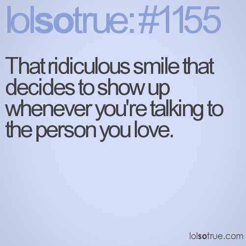 That ridiculous smile that decides to show up whenever you're talking to the person you love.