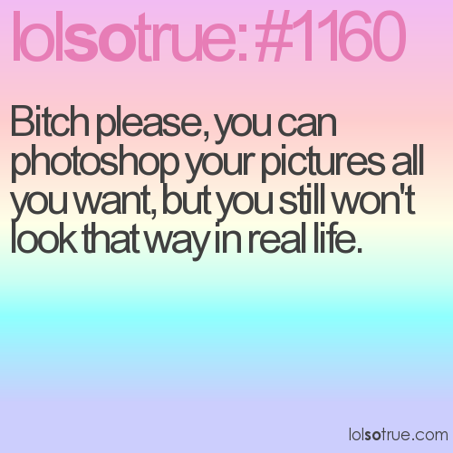 Bitch please, you can photoshop your pictures all you want, but you still won't look that way in real life.