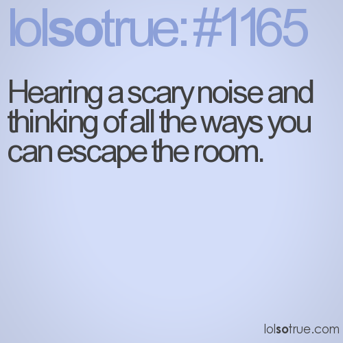 Hearing a scary noise and thinking of all the ways you can escape the room.