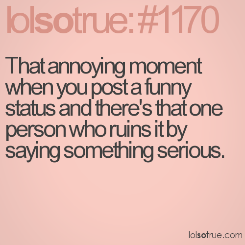 That annoying moment when you post a funny status and there's that one person who ruins it by saying something serious.