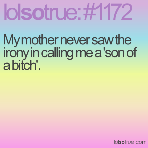 My mother never saw the irony in calling me a 'son of a bitch'.