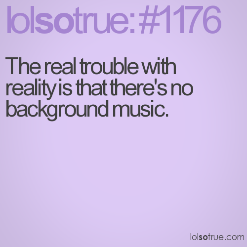 The real trouble with reality is that there's no background music.