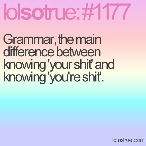 Grammar, the main difference between knowing 'your shit' and knowing 'you're shit'.