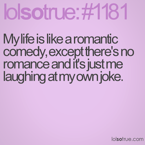 My life is like a romantic comedy, except there's no romance and it's just me laughing at my own joke.