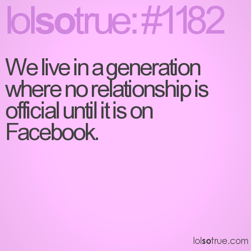 We live in a generation where no relationship is official until it is on Facebook.