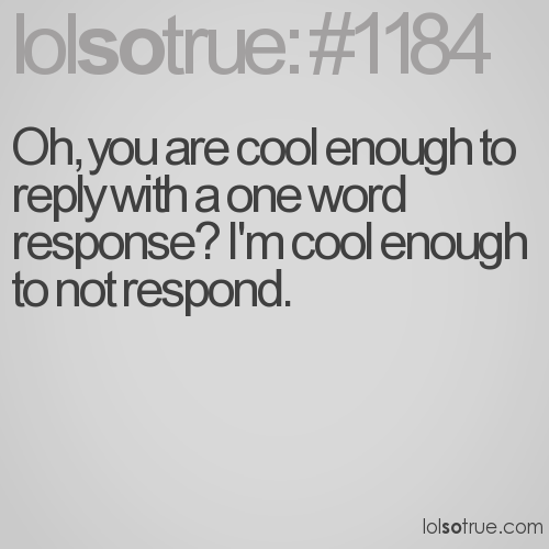 Oh, you are cool enough to reply with a one word response? I'm cool enough to not respond.