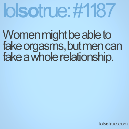 Women might be able to fake orgasms, but men can fake a whole relationship.