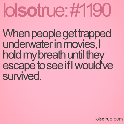 When people get trapped underwater in movies, I hold my breath until they escape to see if I would've survived.