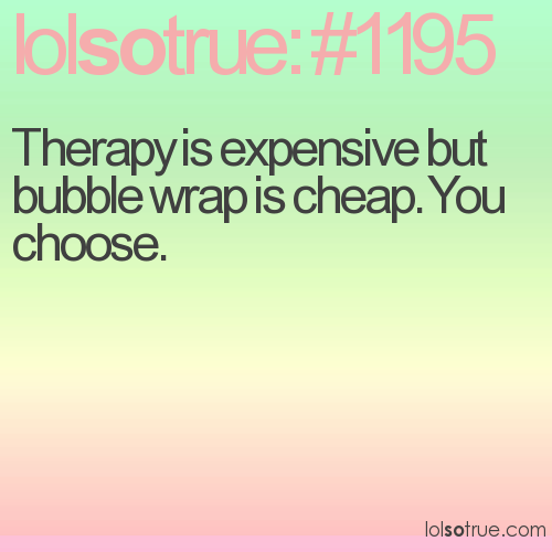 Therapy is expensive but bubble wrap is cheap. You choose.