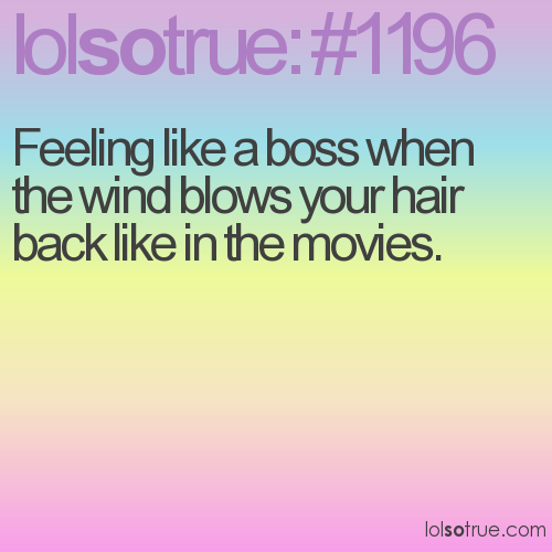 Feeling like a boss when the wind blows your hair back like in the movies.