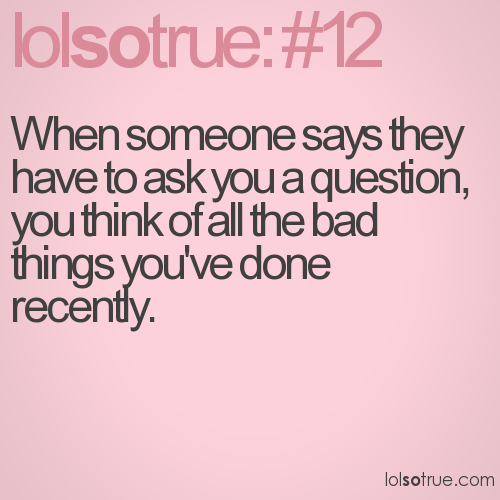 When someone says they have to ask you a question, you think of all the bad things you've done recently.