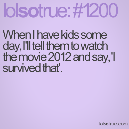 When I have kids some day, I'll tell them to watch the movie 2012 and say, 'I survived that'.