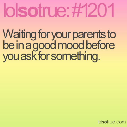 Waiting for your parents to be in a good mood before you ask for something.