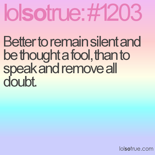 Better to remain silent and be thought a fool, than to speak and remove all doubt.
