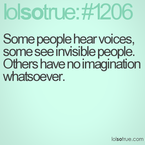 Some people hear voices, some see invisible people. Others have no imagination whatsoever.