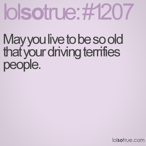 May you live to be so old that your driving terrifies people.