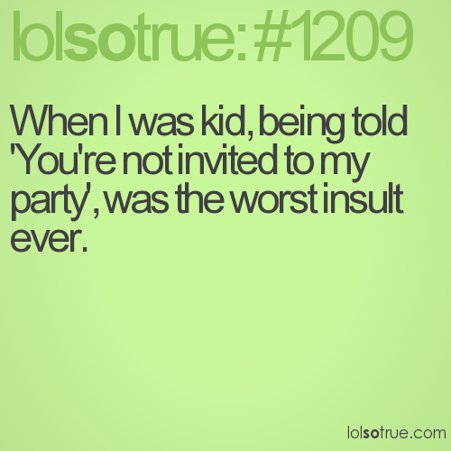 When I was kid, being told 'You're not invited to my party', was the worst insult ever.