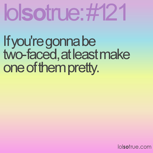 If you're gonna be two-faced, at least make one of them pretty.