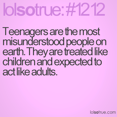 Teenagers are the most misunderstood people on earth. They are treated like children and expected to act like adults.