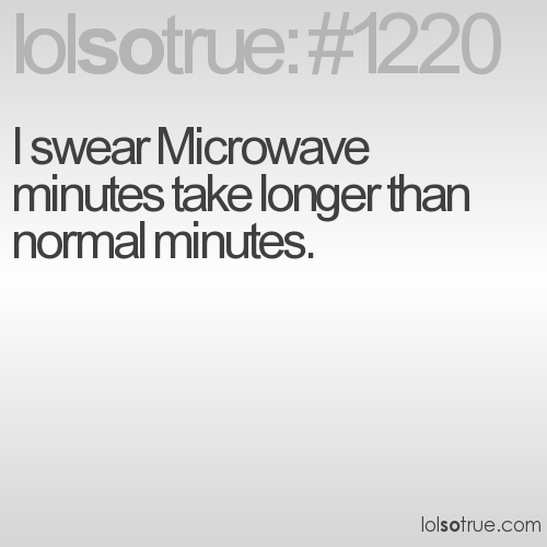 I swear Microwave minutes take longer than normal minutes.