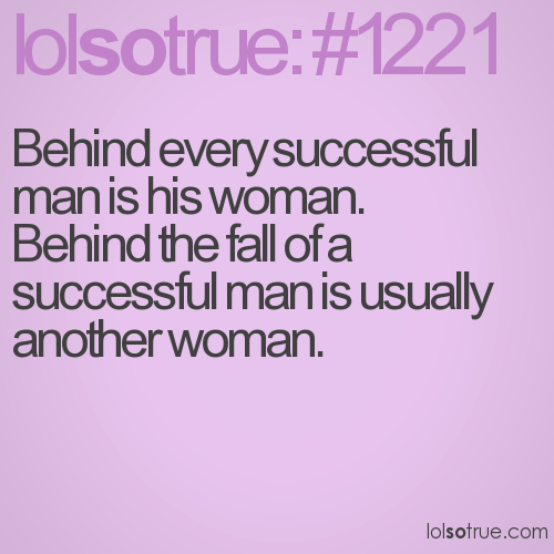 Behind every successful man is his woman. 