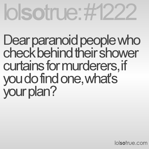 Dear paranoid people who check behind their shower curtains for murderers, if you do find one, what's your plan?