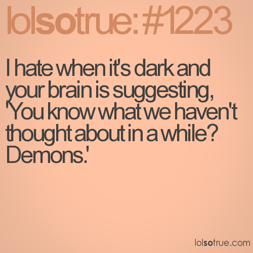 I hate when it's dark and your brain is suggesting, 'You know what we haven't thought about in a while? Demons.'