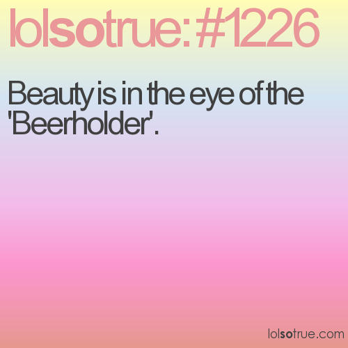 Beauty is in the eye of the 'Beerholder'.