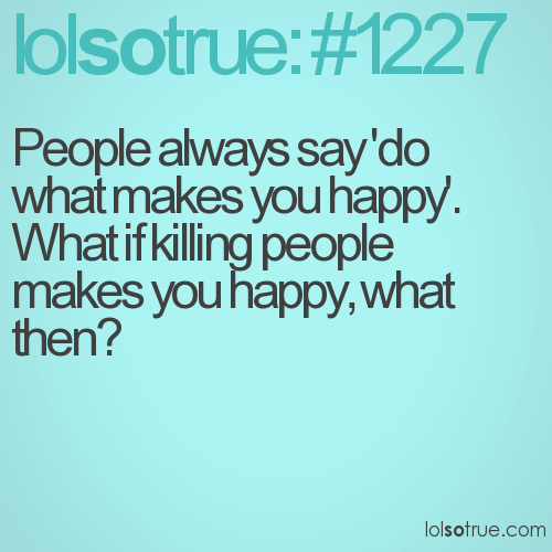 People always say 'do what makes you happy'. What if killing people makes you happy, what then?