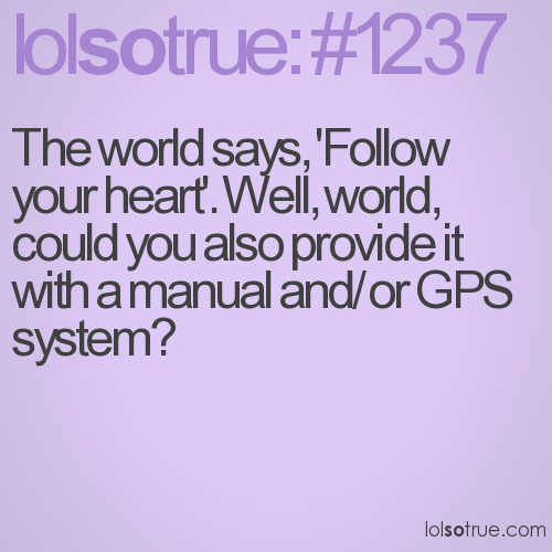 The world says, 'Follow your heart'. Well, world, could you also provide it with a manual and/or GPS system?