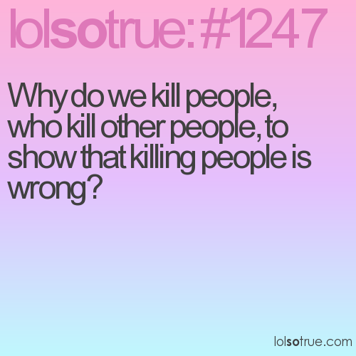 Why do we kill people, who kill other people, to show that killing people is wrong?