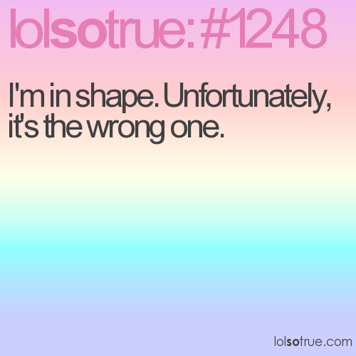 I'm in shape. Unfortunately, it's the wrong one.
