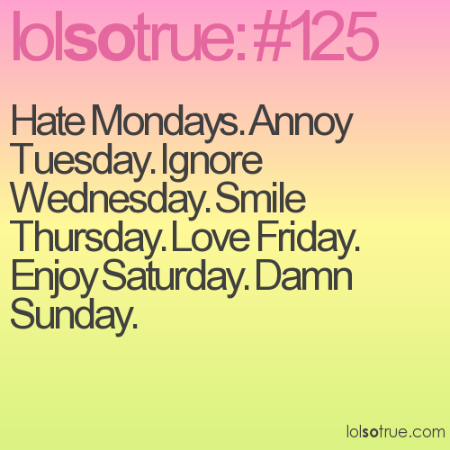 Hate Mondays. Annoy Tuesday. Ignore Wednesday. Smile Thursday. Love Friday. Enjoy Saturday. Damn Sunday.