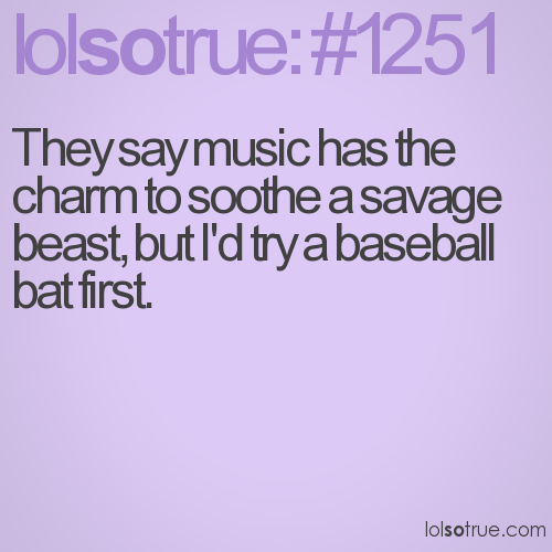 They say music has the charm to soothe a savage beast, but I'd try a baseball bat first.
